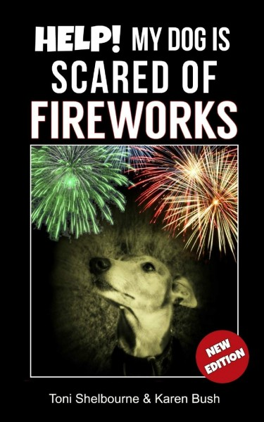 Help.. My Dog is Scared of Fireworks by Toni Shelbourne and Karen Bush